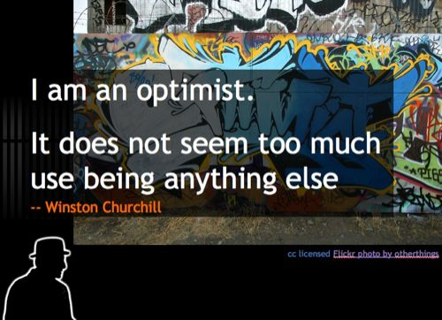 I am an optimist. It does not seem too much use being anything else