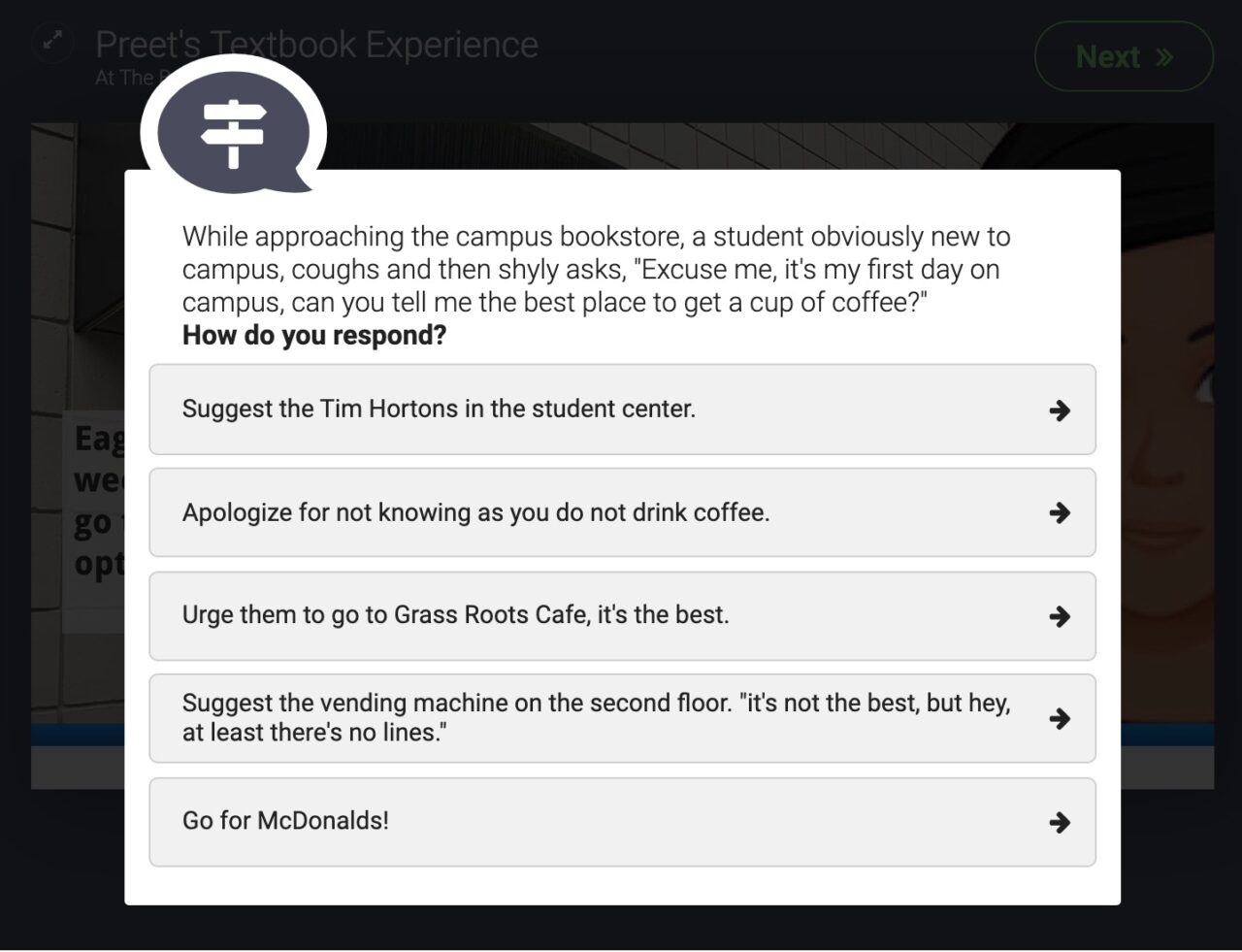 """""""While approaching the campus bookstore, a student obviously new to campus, coughs and then shyly asks, 'Excuse me, it's my first day on campus, can you tell me the best place to get a cup of coffee?' How do you respond?"""" five options include Tim Hortons, brushing them off, suggesting a local cafe. suggest the vending machine, or suggest McDonalds"""