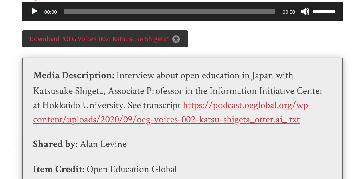"The media description for this audio example inludes ""Media Description: Interview about open education in Japan with Katsusuke Shigeta, Associate Professor in the Information Initiative Center at Hokkaido University. See transcript https://podcast.oeglobal.org/wp-content/uploads/2020/09/oeg-voices-002-katsu-shigeta_otter.ai_.txt"""