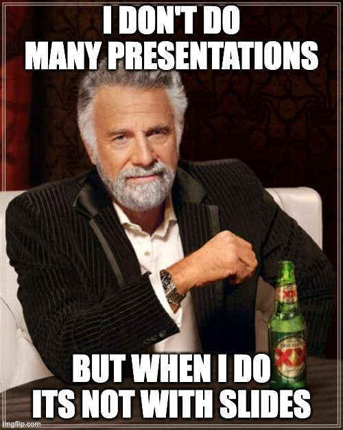 """The """"world's most interesting man"""" meme image with text -- I Don't Do Many Presentations; But When I Do Its Not With Slides"""